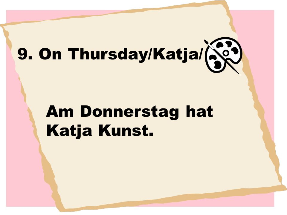 9. On Thursday/Katja/ Am Donnerstag hat Katja Kunst.