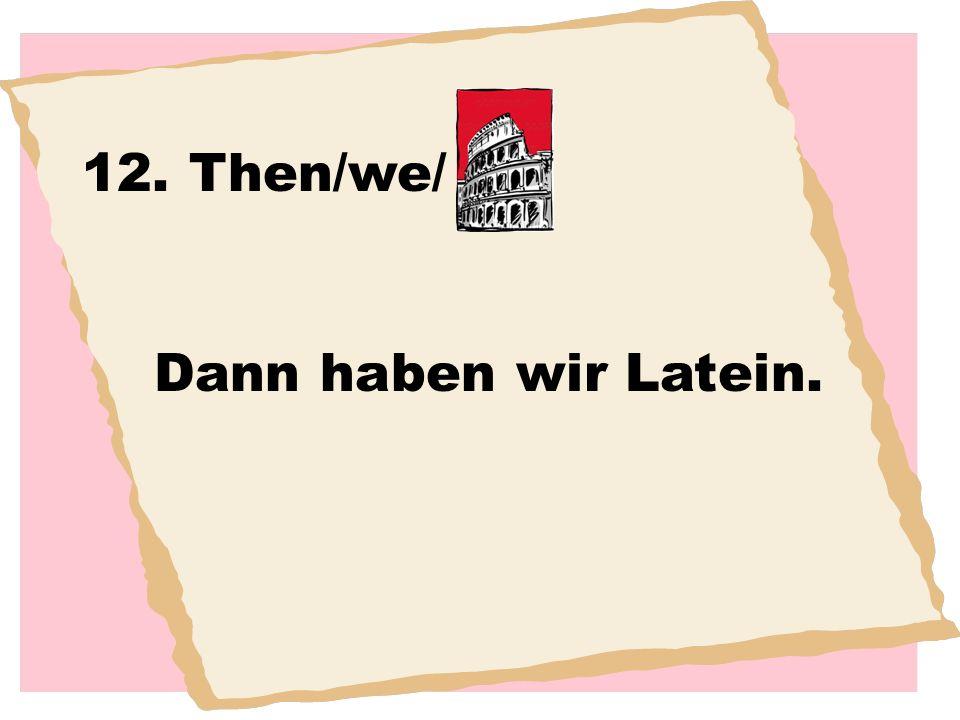 12. Then/we/ Dann haben wir Latein.