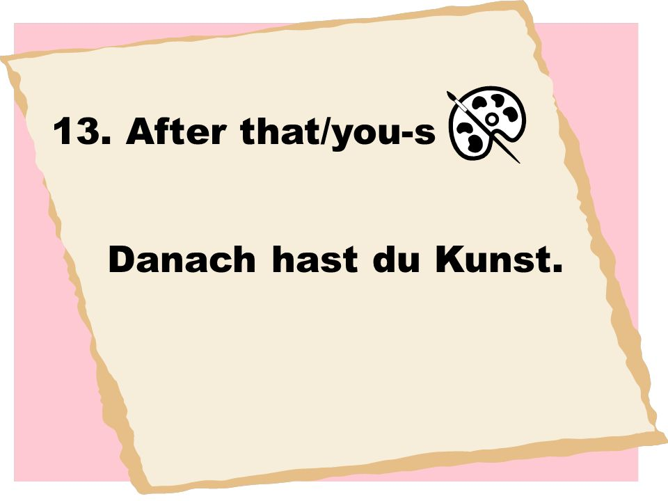 13. After that/you-s Danach hast du Kunst.