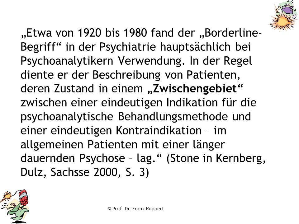 """""""Etwa von 1920 bis 1980 fand der """"Borderline-Begriff in der Psychiatrie hauptsächlich bei Psychoanalytikern Verwendung. In der Regel diente er der Beschreibung von Patienten, deren Zustand in einem """"Zwischengebiet zwischen einer eindeutigen Indikation für die psychoanalytische Behandlungsmethode und einer eindeutigen Kontraindikation – im allgemeinen Patienten mit einer länger dauernden Psychose – lag. (Stone in Kernberg, Dulz, Sachsse 2000, S. 3)"""