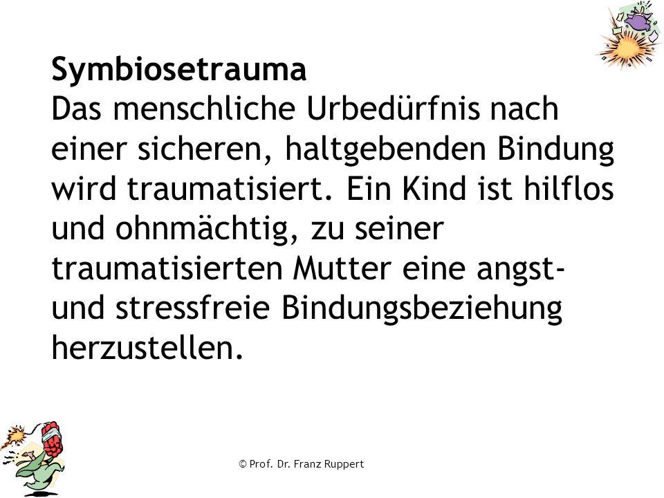 Symbiosetrauma Das menschliche Urbedürfnis nach einer sicheren, haltgebenden Bindung wird traumatisiert. Ein Kind ist hilflos und ohnmächtig, zu seiner traumatisierten Mutter eine angst- und stressfreie Bindungsbeziehung herzustellen.