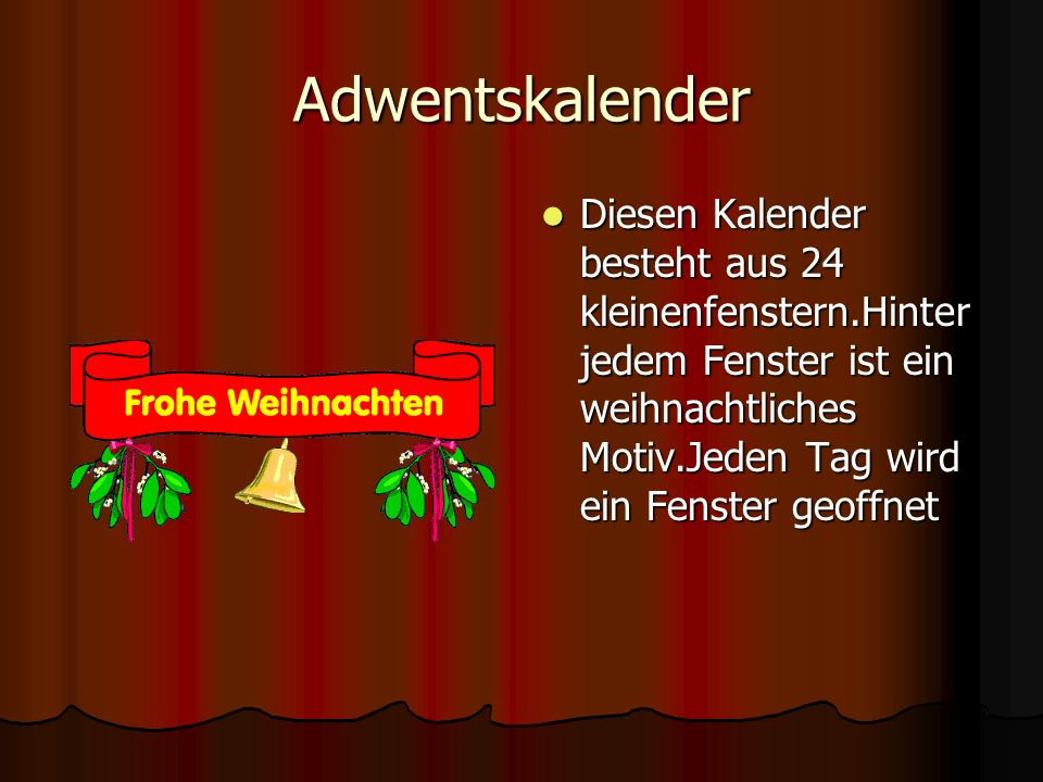 Adwentskalender Diesen Kalender besteht aus 24 kleinenfenstern.Hinter jedem Fenster ist ein weihnachtliches Motiv.Jeden Tag wird ein Fenster geoffnet.