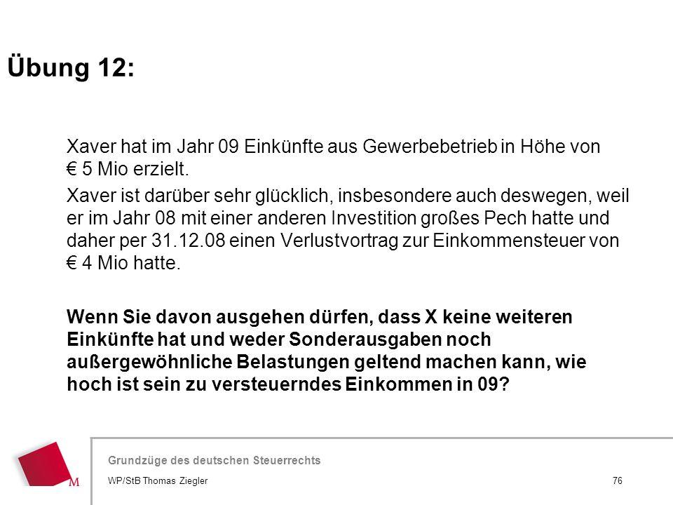 Übung 12: Xaver hat im Jahr 09 Einkünfte aus Gewerbebetrieb in Höhe von € 5 Mio erzielt.