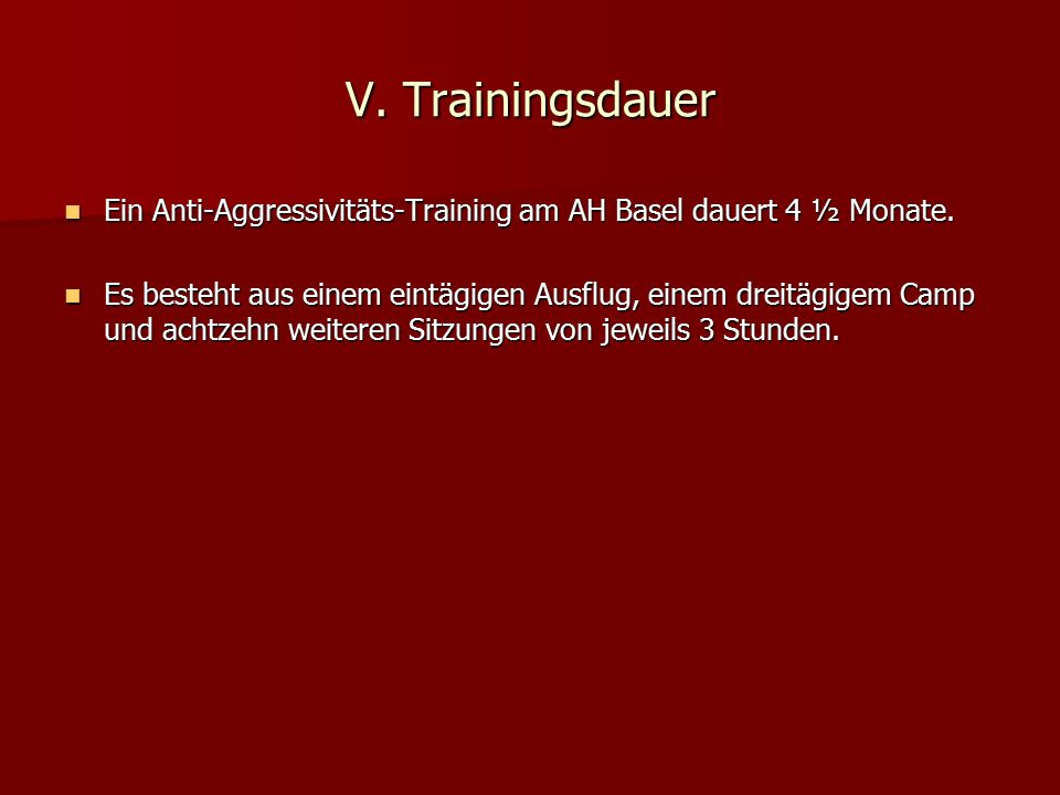 V. Trainingsdauer Ein Anti-Aggressivitäts-Training am AH Basel dauert 4 ½ Monate.