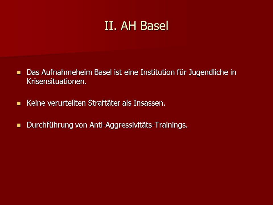 II. AH Basel Das Aufnahmeheim Basel ist eine Institution für Jugendliche in Krisensituationen. Keine verurteilten Straftäter als Insassen.