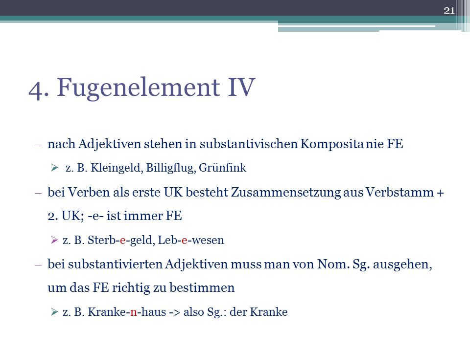 4. Fugenelement IV nach Adjektiven stehen in substantivischen Komposita nie FE. z. B. Kleingeld, Billigflug, Grünfink.