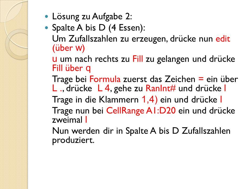Lösung zu Aufgabe 2: Spalte A bis D (4 Essen): Um Zufallszahlen zu erzeugen, drücke nun edit (über w)