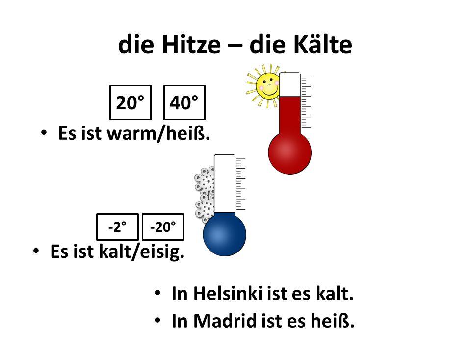 die Hitze – die Kälte 20° 40° Es ist warm/heiß. Es ist kalt/eisig.