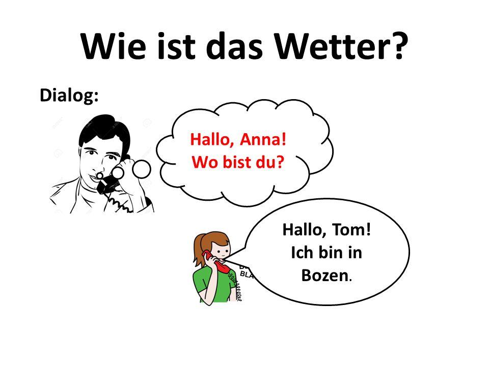 Wie ist das Wetter Dialog: Hallo, Anna! Wo bist du Hallo, Tom!