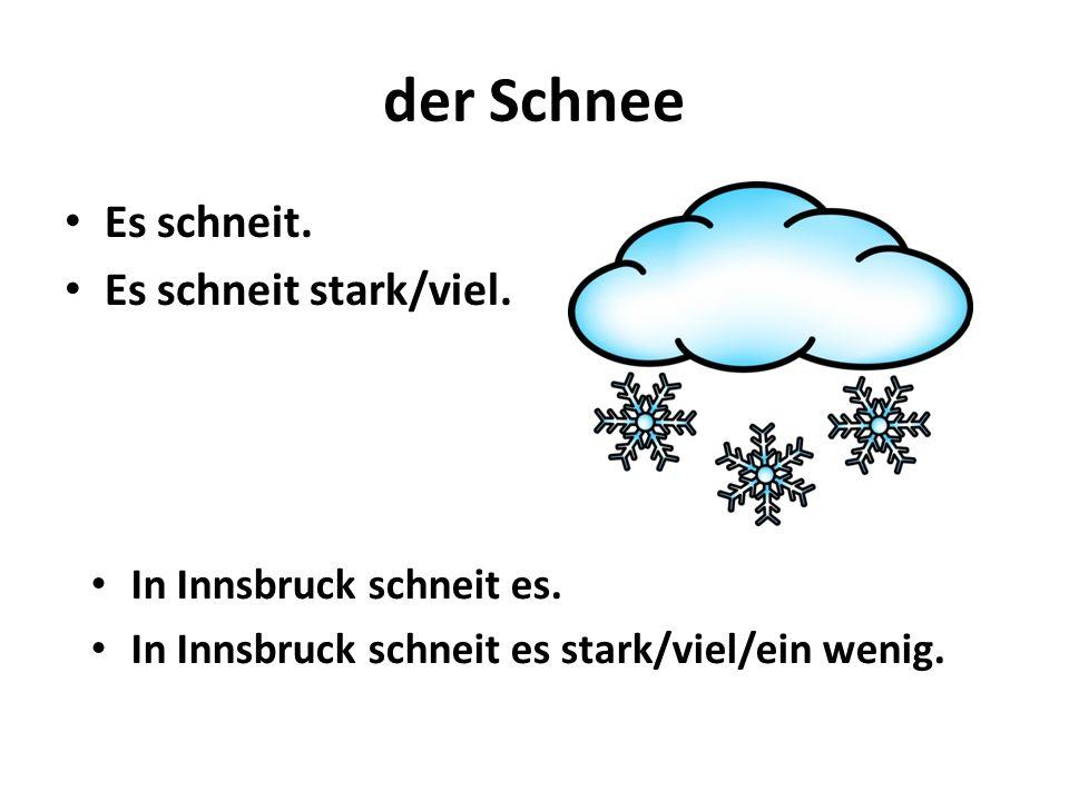 der Schnee Es schneit. Es schneit stark/viel. In Innsbruck schneit es.