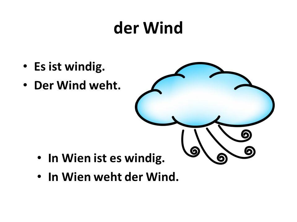 der Wind Es ist windig. Der Wind weht. In Wien ist es windig.