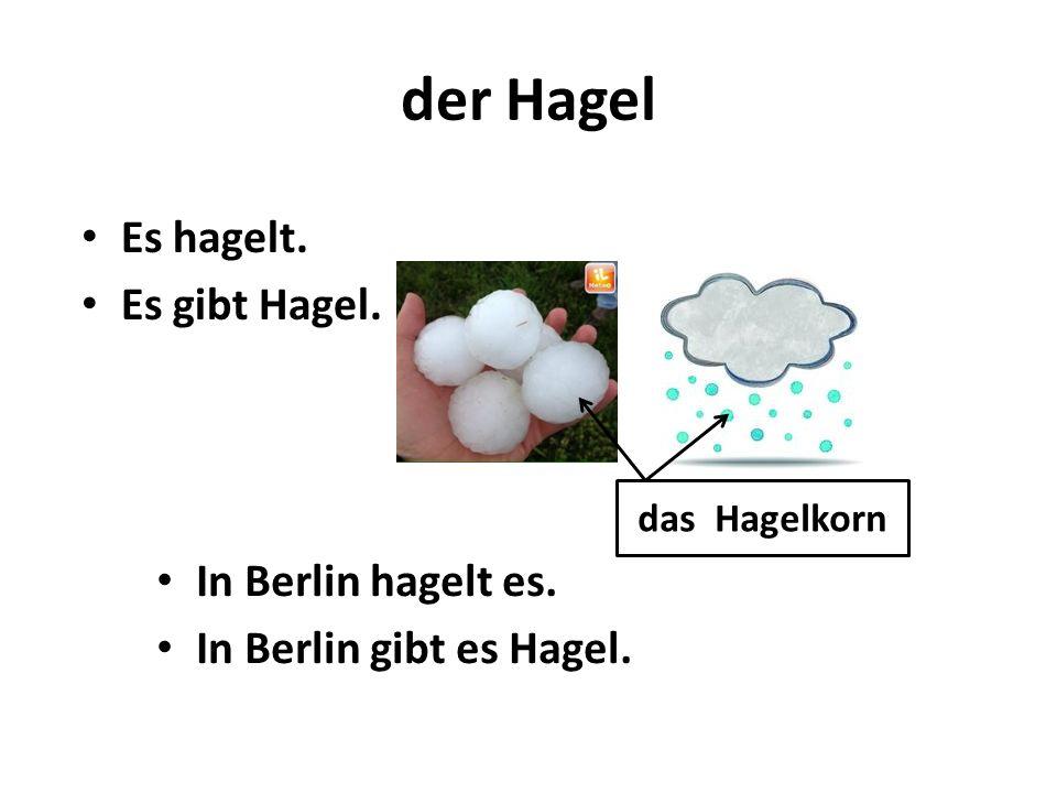 der Hagel Es hagelt. Es gibt Hagel. In Berlin hagelt es.