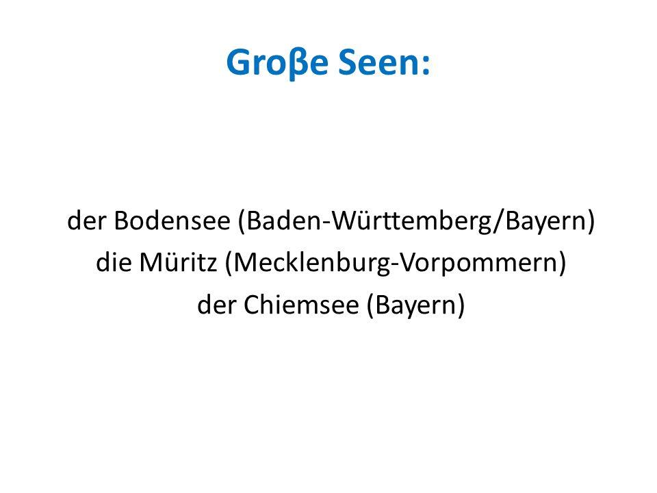 Groβe Seen: der Bodensee (Baden-Württemberg/Bayern) die Müritz (Mecklenburg-Vorpommern) der Chiemsee (Bayern)