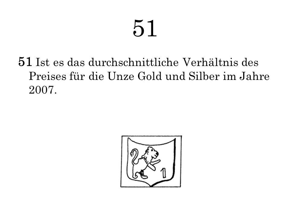 51 51 Ist es das durchschnittliche Verhältnis des Preises für die Unze Gold und Silber im Jahre 2007.