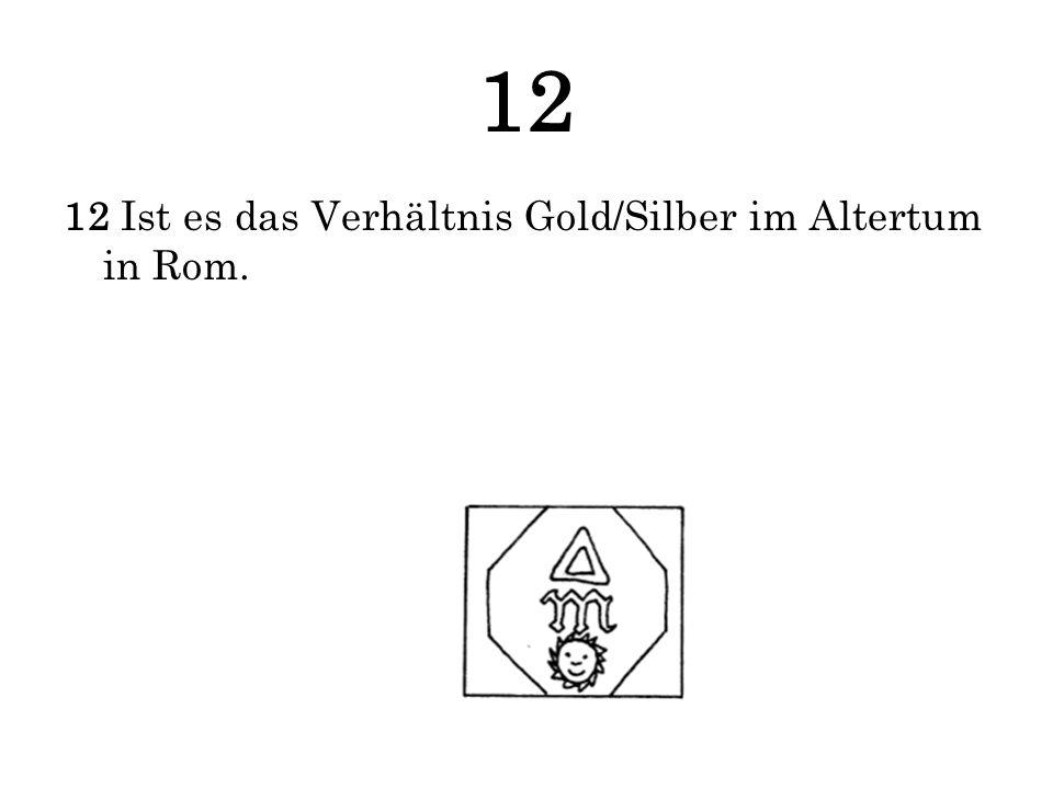 12 12 Ist es das Verhältnis Gold/Silber im Altertum in Rom.