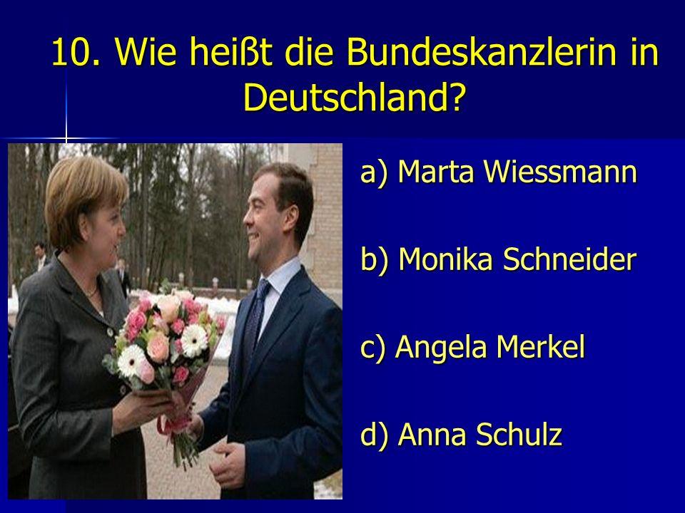 10. Wie heißt die Bundeskanzlerin in Deutschland