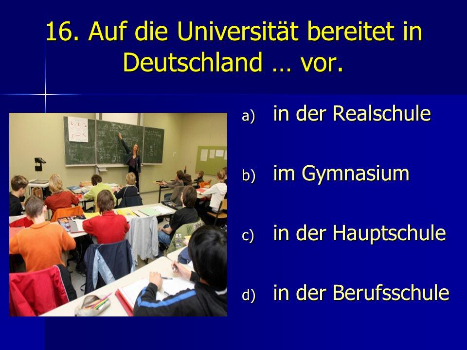 16. Auf die Universität bereitet in Deutschland … vor.