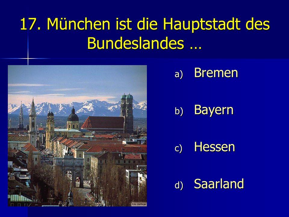 17. München ist die Hauptstadt des Bundeslandes …