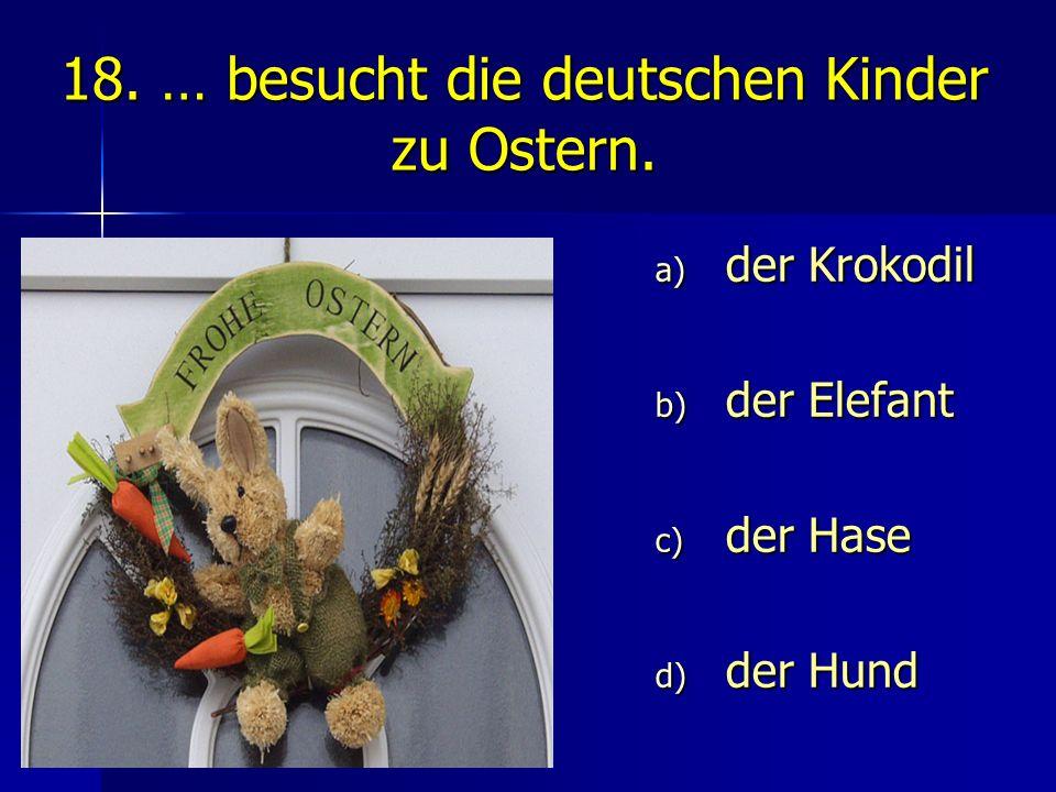 18. … besucht die deutschen Kinder zu Ostern.