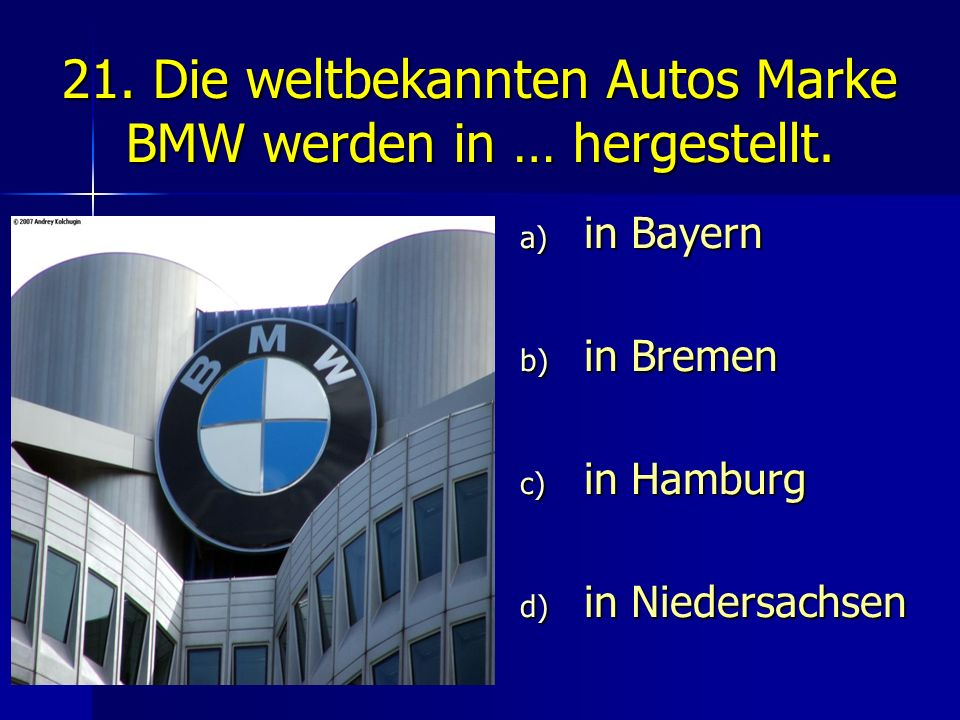 21. Die weltbekannten Autos Marke BMW werden in … hergestellt.