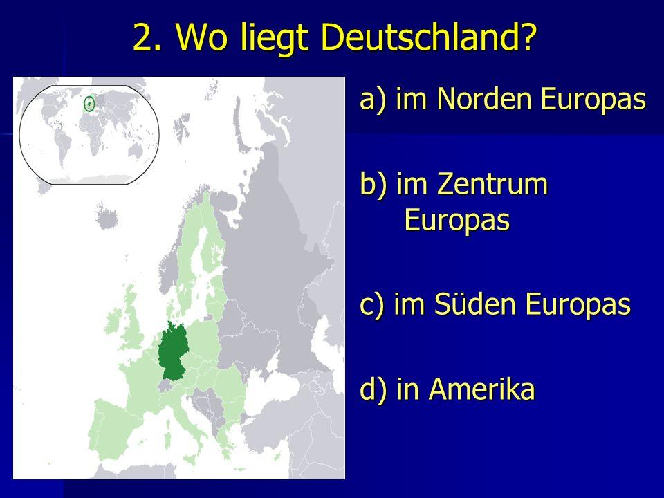 2. Wo liegt Deutschland a) im Norden Europas b) im Zentrum Europas