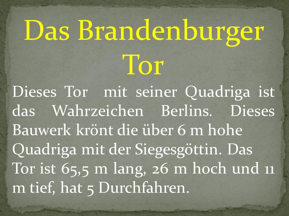 Das Brandenburger Tor Dieses Tor mit seiner Quadriga ist das Wahrzeichen Berlins. Dieses Bauwerk krönt die über 6 m hohe.