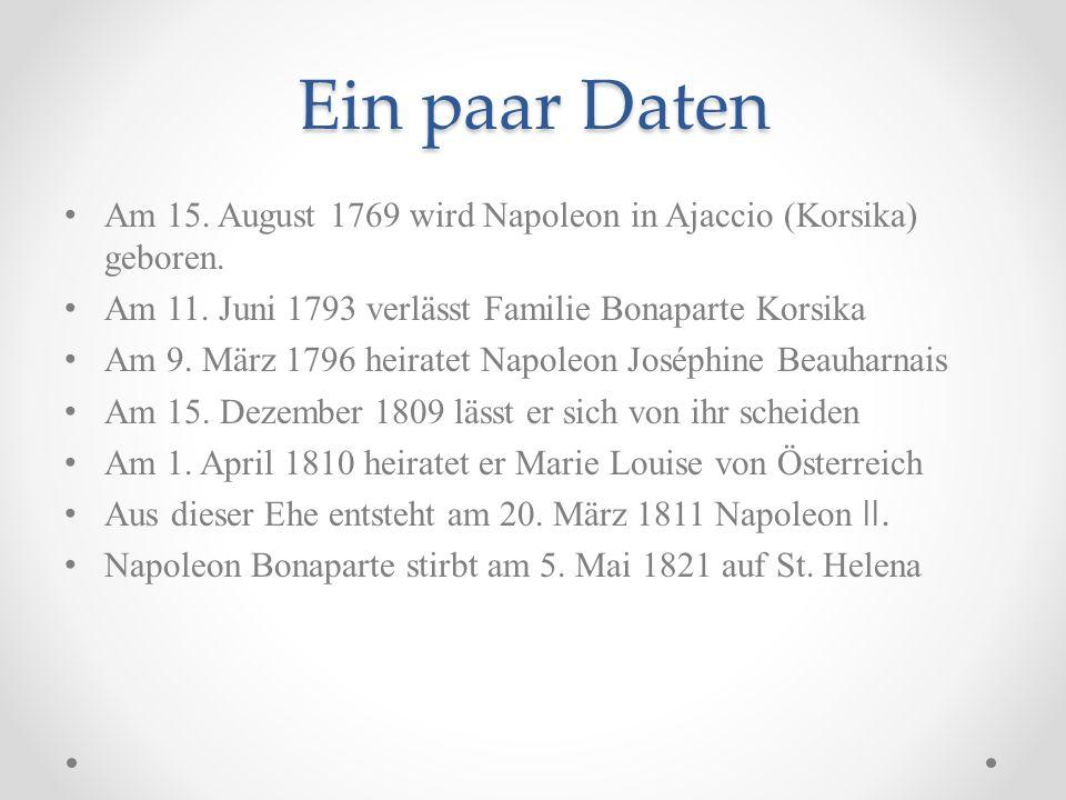 Ein paar Daten Am 15. August 1769 wird Napoleon in Ajaccio (Korsika) geboren. Am 11. Juni 1793 verlässt Familie Bonaparte Korsika.