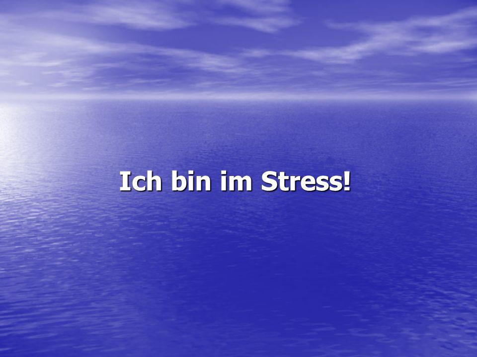 Ich bin im Stress!
