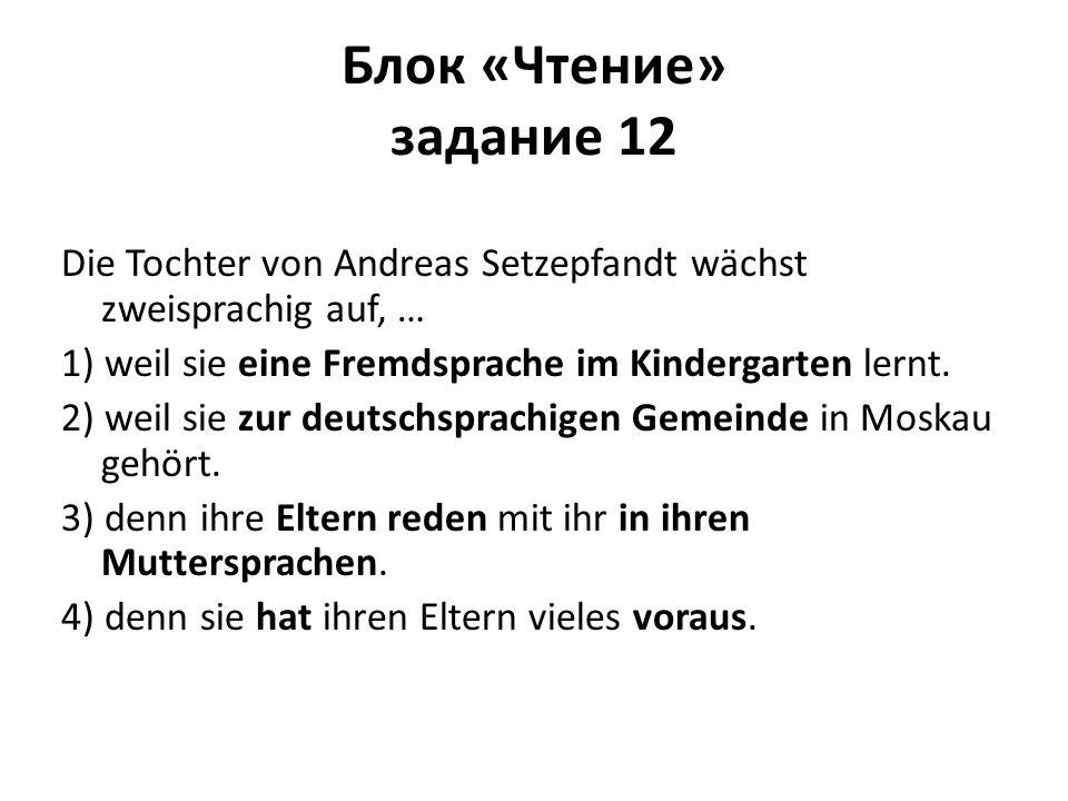 Блок «Чтение» задание 12 Die Tochter von Andreas Setzepfandt wächst zweisprachig auf, … 1) weil sie eine Fremdsprache im Kindergarten lernt.