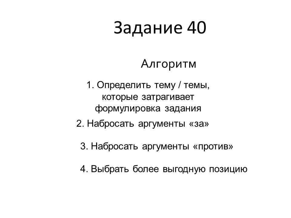 Задание 40 Алгоритм. 1. Определить тему / темы, которые затрагивает формулировка задания. 2. Набросать аргументы «за»