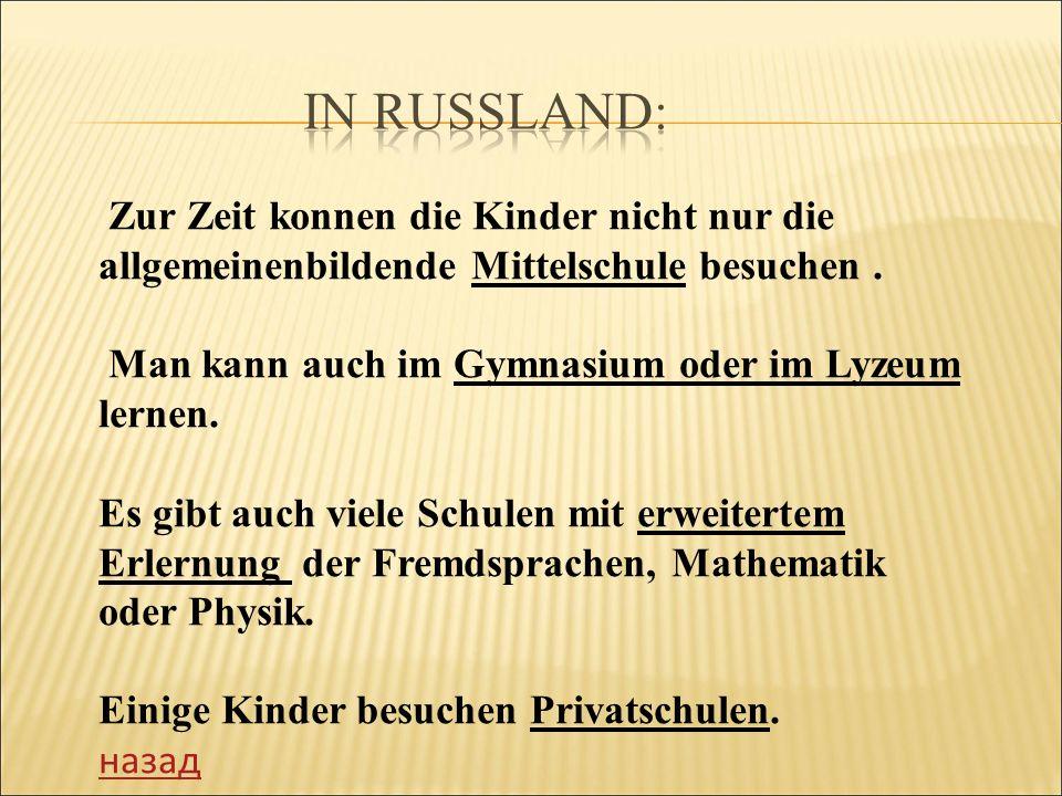 IN RUSSLAND: Zur Zeit konnen die Kinder nicht nur die allgemeinenbildende Mittelschule besuchen . Man kann auch im Gymnasium oder im Lyzeum lernen.