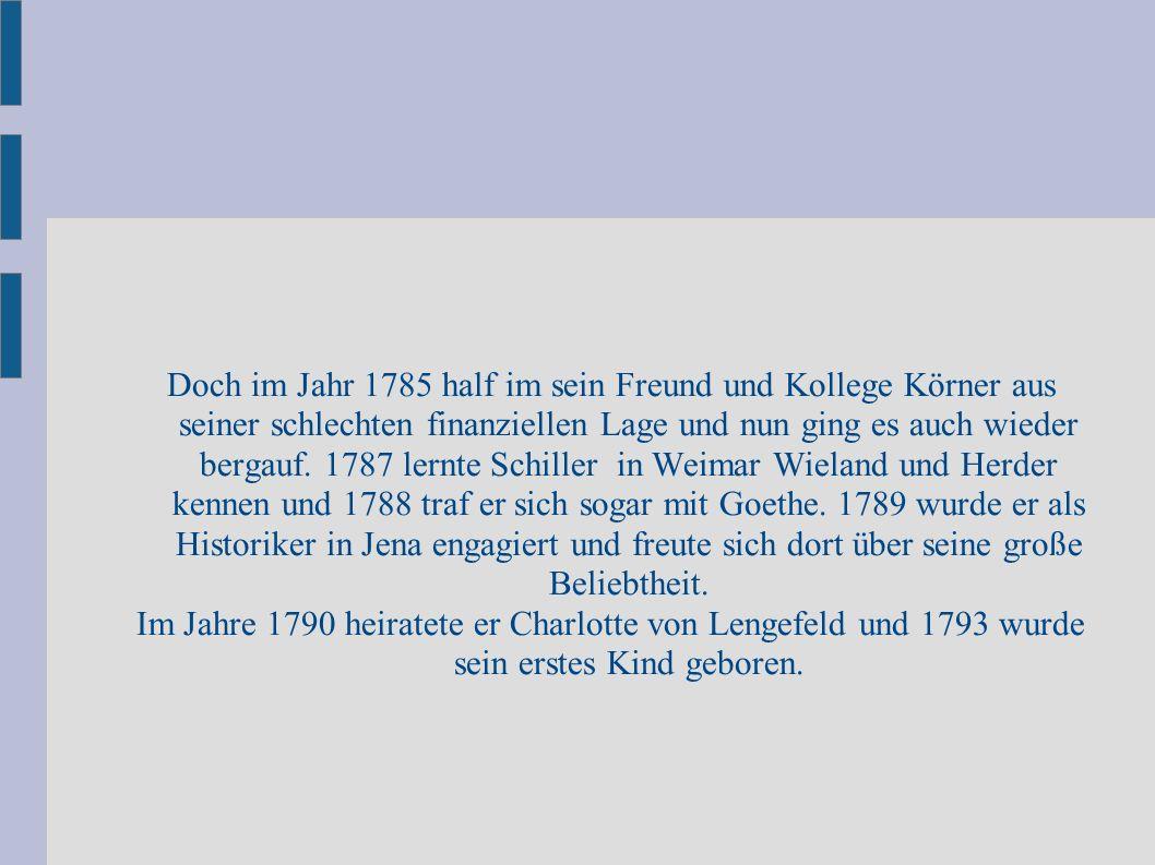 Doch im Jahr 1785 half im sein Freund und Kollege Körner aus seiner schlechten finanziellen Lage und nun ging es auch wieder bergauf. 1787 lernte Schiller in Weimar Wieland und Herder kennen und 1788 traf er sich sogar mit Goethe. 1789 wurde er als Historiker in Jena engagiert und freute sich dort über seine große Beliebtheit.