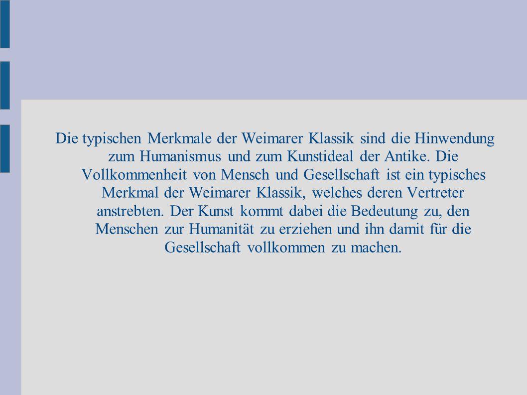 Die typischen Merkmale der Weimarer Klassik sind die Hinwendung zum Humanismus und zum Kunstideal der Antike.