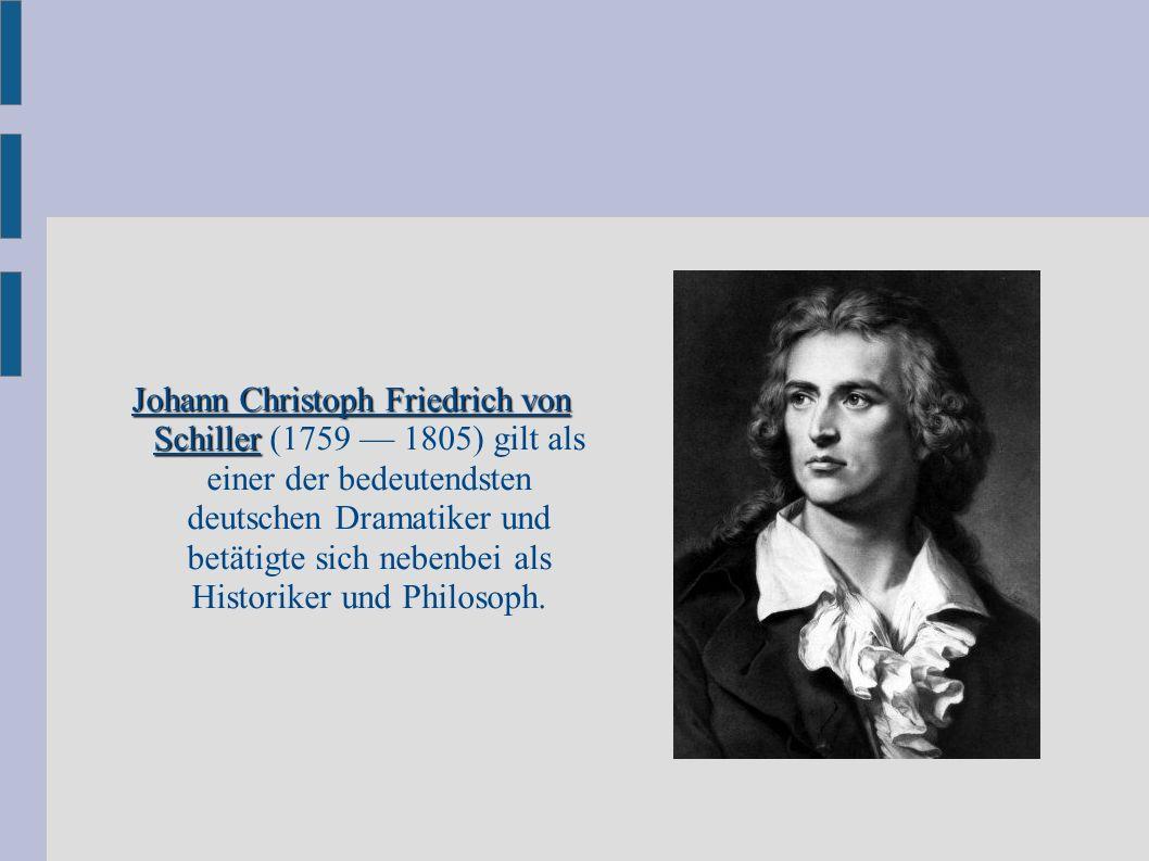 Johann Christoph Friedrich von Schiller (1759 — 1805) gilt als einer der bedeutendsten deutschen Dramatiker und betätigte sich nebenbei als Historiker und Philosoph.