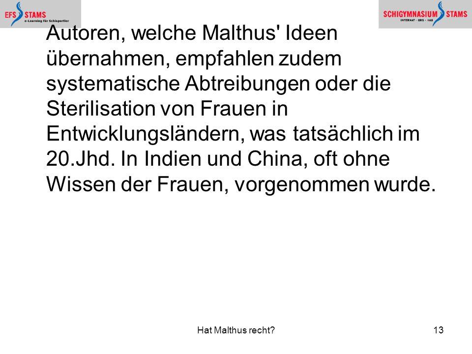 Autoren, welche Malthus Ideen übernahmen, empfahlen zudem systematische Abtreibungen oder die Sterilisation von Frauen in Entwicklungsländern, was tatsächlich im 20.Jhd. In Indien und China, oft ohne Wissen der Frauen, vorgenommen wurde.