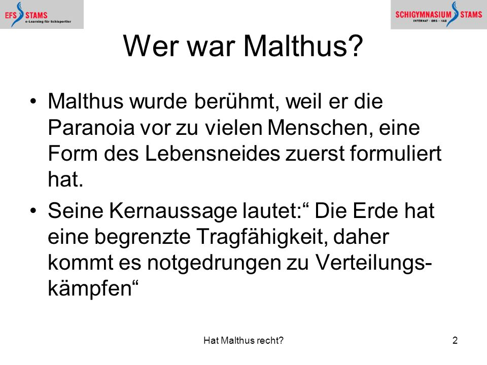 Wer war Malthus Malthus wurde berühmt, weil er die Paranoia vor zu vielen Menschen, eine Form des Lebensneides zuerst formuliert hat.