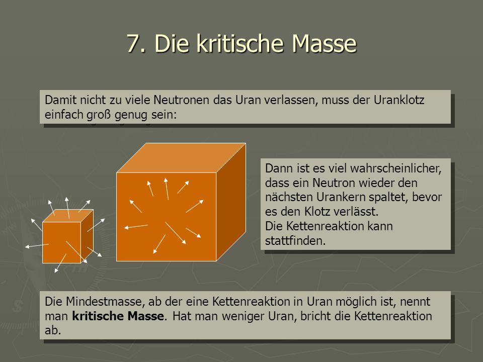 7. Die kritische Masse Damit nicht zu viele Neutronen das Uran verlassen, muss der Uranklotz einfach groß genug sein: