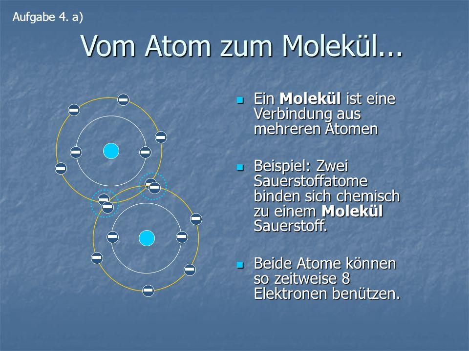 Aufgabe 4. a) Vom Atom zum Molekül... Ein Molekül ist eine Verbindung aus mehreren Atomen.
