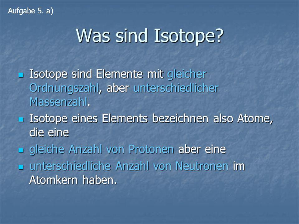 Aufgabe 5. a) Was sind Isotope Isotope sind Elemente mit gleicher Ordnungszahl, aber unterschiedlicher Massenzahl.