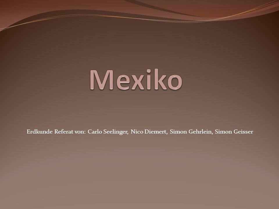Mexiko Erdkunde Referat von: Carlo Seelinger, Nico Diemert, Simon Gehrlein, Simon Geisser