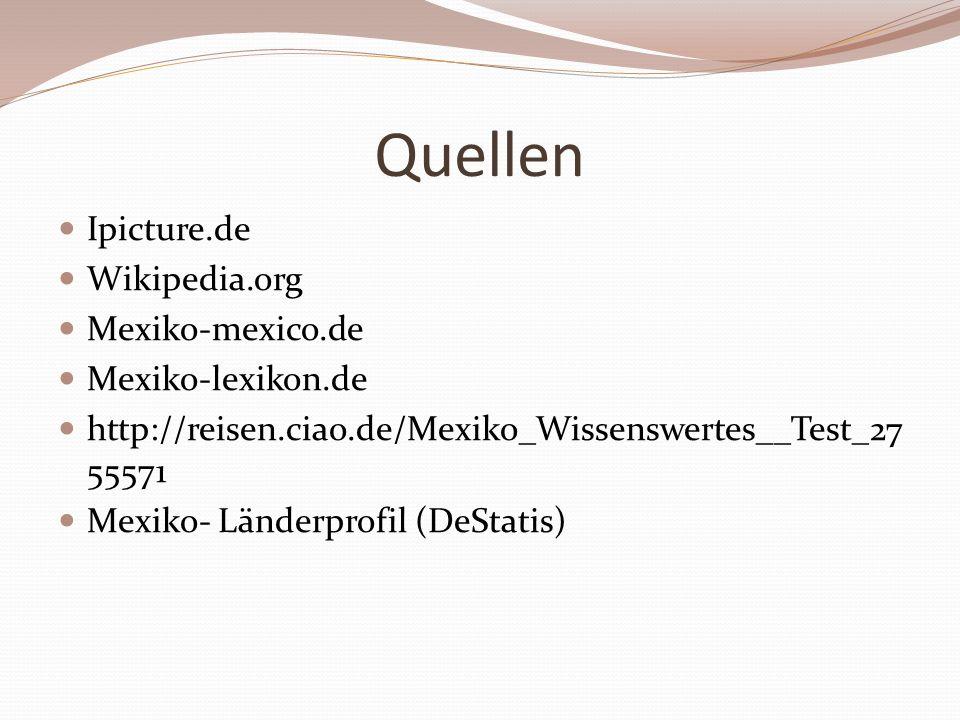 Quellen Ipicture.de Wikipedia.org Mexiko-mexico.de Mexiko-lexikon.de