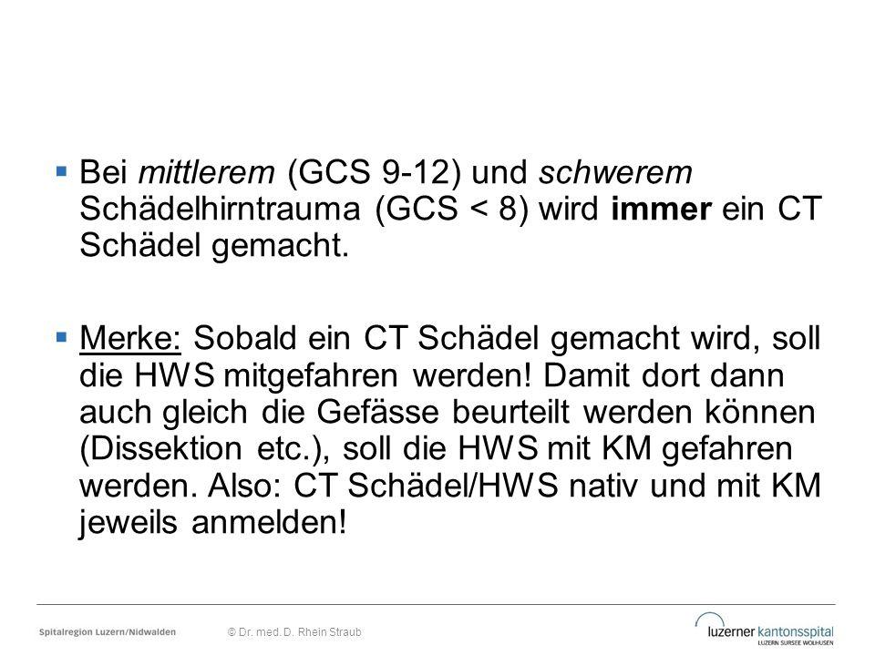 Bei mittlerem (GCS 9-12) und schwerem Schädelhirntrauma (GCS < 8) wird immer ein CT Schädel gemacht.