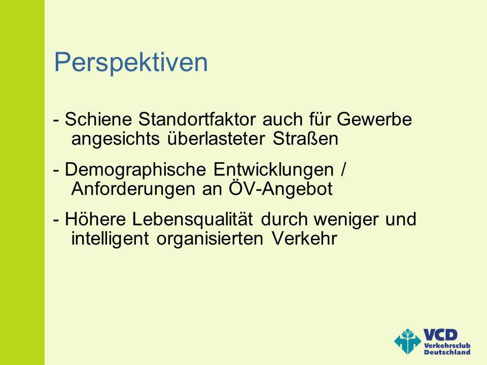Perspektiven - Schiene Standortfaktor auch für Gewerbe angesichts überlasteter Straßen. - Demographische Entwicklungen / Anforderungen an ÖV-Angebot.