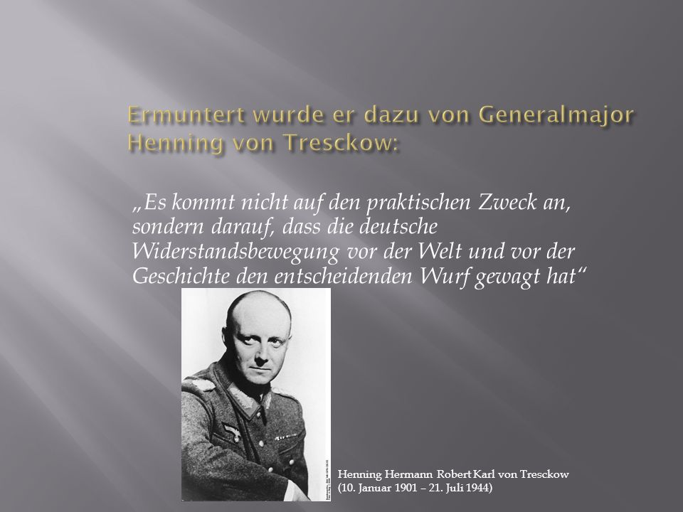 Ermuntert wurde er dazu von Generalmajor Henning von Tresckow: