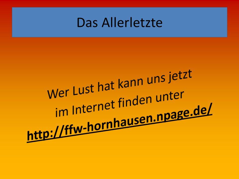 Das Allerletzte Wer Lust hat kann uns jetzt im Internet finden unter http://ffw-hornhausen.npage.de/