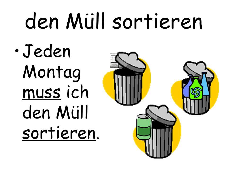 den Müll sortieren Jeden Montag muss ich den Müll sortieren.