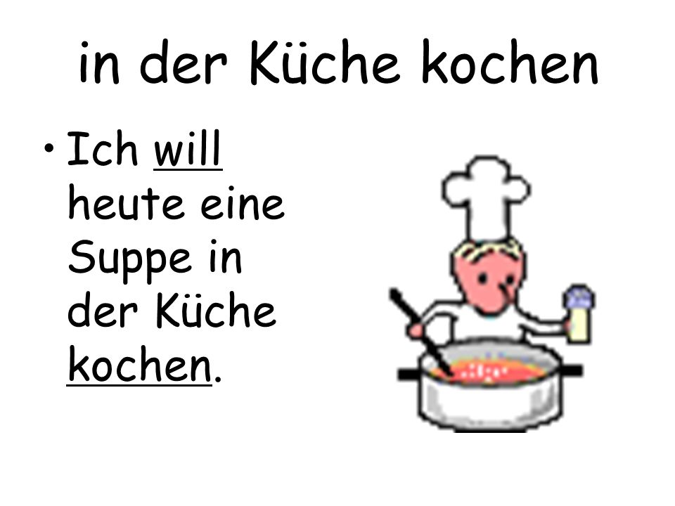 in der Küche kochen Ich will heute eine Suppe in der Küche kochen.