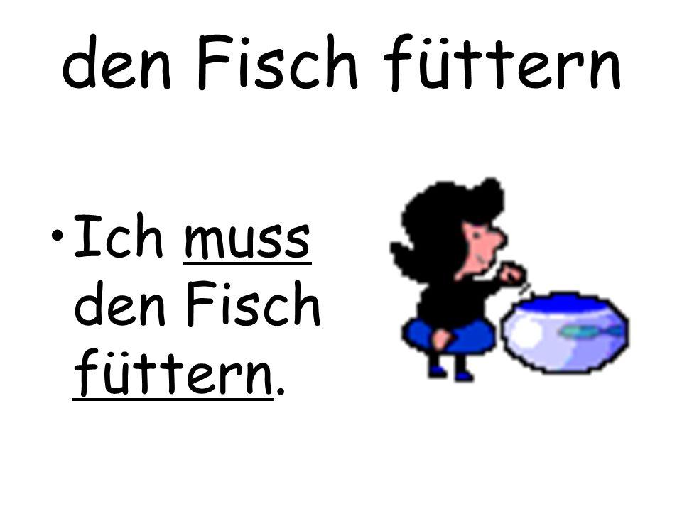 den Fisch füttern Ich muss den Fisch füttern.