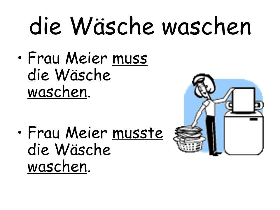 die Wäsche waschen Frau Meier muss die Wäsche waschen.
