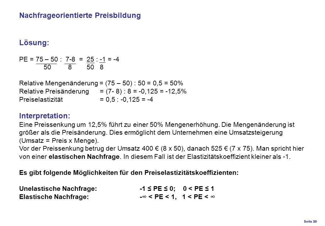 Nachfrageorientierte Preisbildung Lösung: PE = 75 – 50 : 7-8 = 25 : -1 = -4 50 8 50 8 Relative Mengenänderung = (75 – 50) : 50 = 0,5 = 50% Relative Preisänderung = (7- 8) : 8 = -0,125 = -12,5% Preiselastizität = 0,5 : -0,125 = -4 Interpretation: Eine Preissenkung um 12,5% führt zu einer 50% Mengenerhöhung.